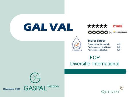 GAL VAL FCP Diversifié International Décembre 2008 Scores Lipper Preservation du capital :4/5 Performances régulières :5/5 Performance absolue :5/5.