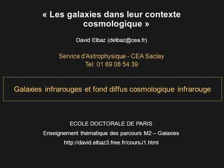 Galaxies infrarouges et fond diffus cosmologique infrarouge « Les galaxies dans leur contexte cosmologique » David Elbaz Service d'Astrophysique.