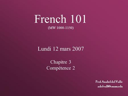 French 101 (MW 1000-1150) Lundi 12 mars 2007 Chapitre 3 Compétence 2 Prof. Anabel del Valle