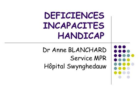 DEFICIENCES INCAPACITES HANDICAP Dr Anne BLANCHARD Service MPR Hôpital Swynghedauw.