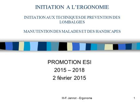 M-F. Jannot - Ergonome INITIATION A L'ERGONOMIE INITIATION AUX TECHNIQUES DE PREVENTION DES LOMBALGIES MANUTENTION DES MALADES ET DES HANDICAPES PROMOTION.