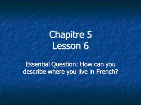 Chapitre 5 Lesson 6 Essential Question: How can you describe where you live in French?