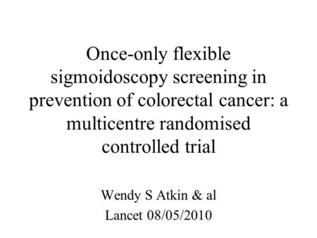Once-only flexible sigmoidoscopy screening in prevention of colorectal cancer: a multicentre randomised controlled trial Wendy S Atkin & al Lancet 08/05/2010.
