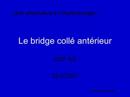 Le bridge collé antérieur DUP-SG 22/3/2007 ABI-HARB Michel Une alternative à l'implantologie…