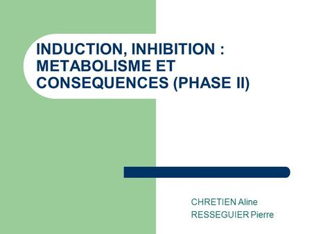 INDUCTION, INHIBITION : METABOLISME ET CONSEQUENCES (PHASE II) CHRETIEN Aline RESSEGUIER Pierre.