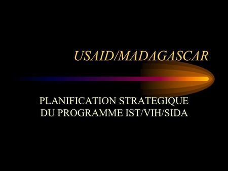 USAID/MADAGASCAR PLANIFICATION STRATEGIQUE DU PROGRAMME IST/VIH/SIDA.