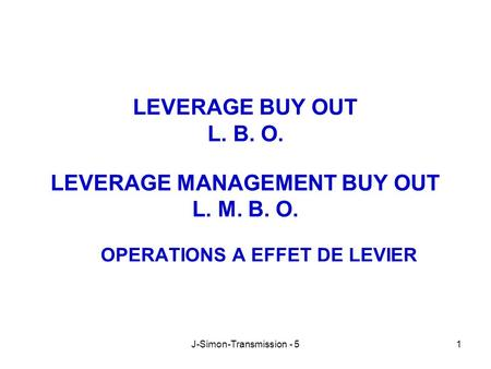 J-Simon-Transmission - 51 LEVERAGE BUY OUT L. B. O. LEVERAGE MANAGEMENT BUY OUT L. M. B. O. OPERATIONS A EFFET DE LEVIER.