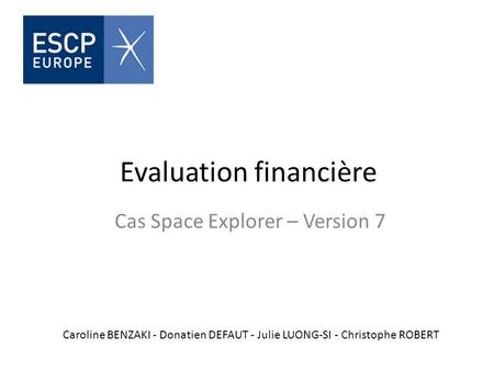 Evaluation financière Cas Space Explorer – Version 7 Caroline BENZAKI - Donatien DEFAUT - Julie LUONG-SI - Christophe ROBERT.