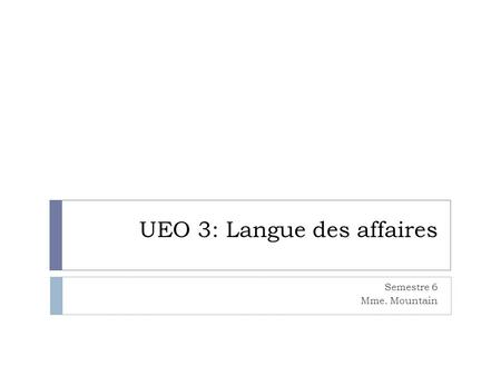 UEO 3: Langue des affaires Semestre 6 Mme. Mountain.