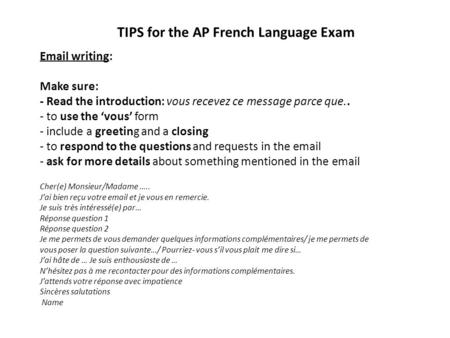 TIPS for the AP French Language Exam Email writing: Make sure: - Read the introduction: vous recevez ce message parce que.. - to use the 'vous' form -