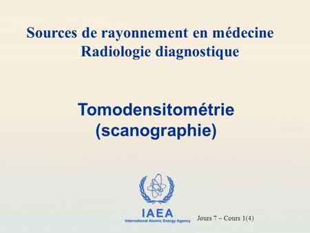 IAEA International Atomic Energy Agency Tomodensitométrie (scanographie) Sources de rayonnement en médecine Radiologie diagnostique Jours 7 – Cours 1(4)