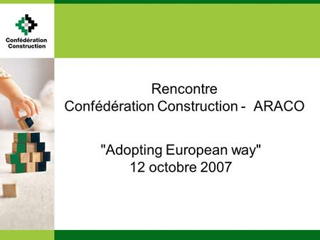 Rencontre Confédération Construction - ARACO Adopting European way 12 octobre 2007.