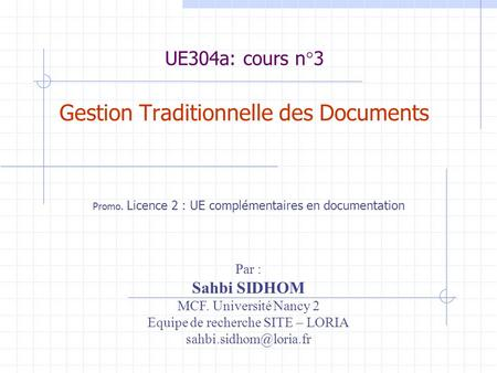 UE304a: cours n°3 Gestion Traditionnelle des Documents Promo. Licence 2 : UE complémentaires en documentation Par : Sahbi SIDHOM MCF. Université Nancy.