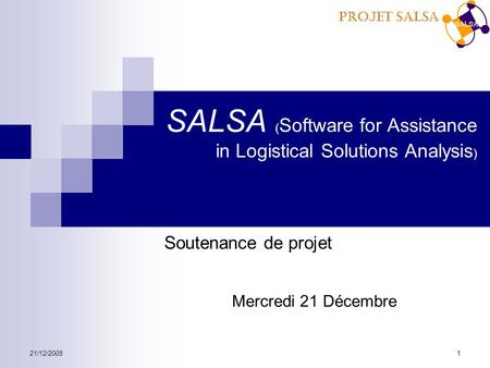 Projet SALSA 21/12/20051 SALSA ( Software for Assistance in Logistical Solutions Analysis ) Soutenance de projet Mercredi 21 Décembre.