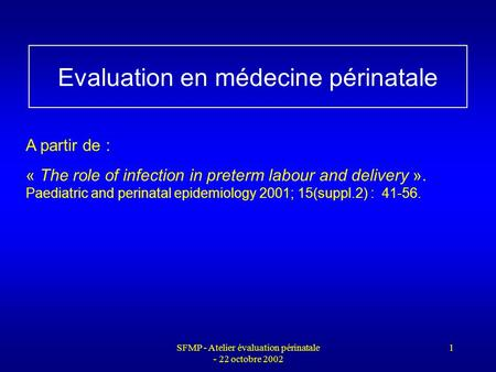 SFMP - Atelier évaluation périnatale - 22 octobre 2002 1 Evaluation en médecine périnatale A partir de : « The role of infection in preterm labour and.