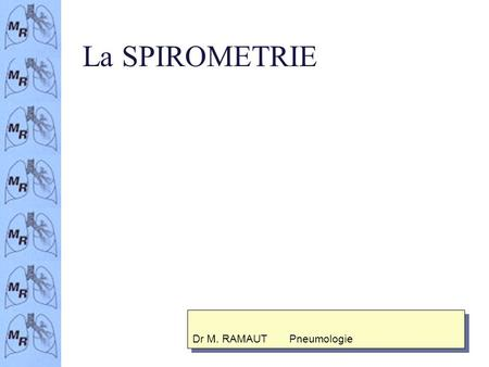 La SPIROMETRIE Dr M. RAMAUT Pneumologie INDICATIONS n Mesure objective de la fonction pulmonaire n Evaluation de la gravité du déficit n Evaluation de.