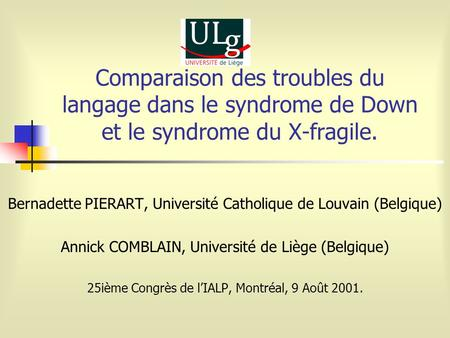Comparaison des troubles du langage dans le syndrome de Down et le syndrome du X-fragile. Bernadette PIERART, Université Catholique de Louvain (Belgique)
