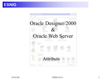 05/02/98WEB1-8 0.01 ESNIG Attributs Oracle Designer/2000 & Oracle Web Server.