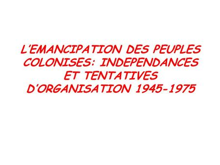L'EMANCIPATION DES PEUPLES COLONISES: INDEPENDANCES ET TENTATIVES