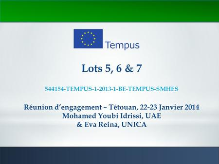 1 Lots 5, 6 & 7 544154-TEMPUS-1-2013-1-BE-TEMPUS-SMHES Réunion d'engagement – Tétouan, 22-23 Janvier 2014 Mohamed Youbi Idrissi, UAE & Eva Reina, UNICA.