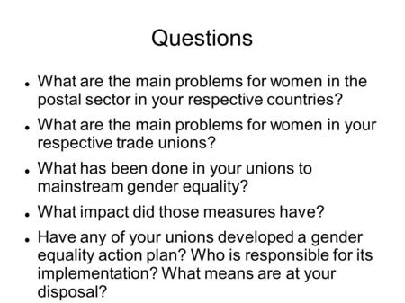 Questions What are the main problems for women in the postal sector in your respective countries? What are the main problems for women in your respective.