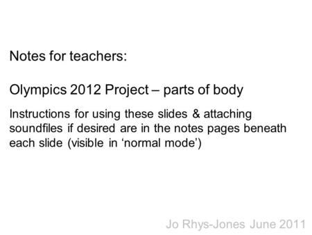 Notes for teachers: Olympics 2012 Project – parts of body Instructions for using these slides & attaching soundfiles if desired are in the notes pages.
