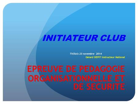 INITIATEUR CLUB Thillois 23 novembre 2014 Gérard DEPIT Instructeur National EPREUVE DE PEDAGOGIE ORGANISATIONNELLE ET DE SECURITE.