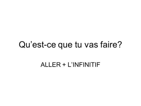 Qu'est-ce que tu vas faire? ALLER + L'INFINITIF. ALLER + L'infinitif In French, to express what you are GOING TO DO at some point in the future, you use.