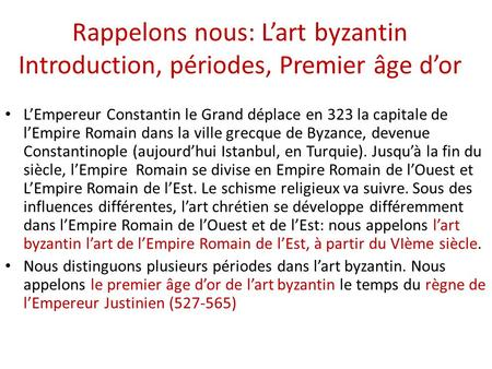 Rappelons nous: L'art byzantin Introduction, périodes, Premier âge d'or L'Empereur Constantin le Grand déplace en 323 la capitale de l'Empire Romain dans.
