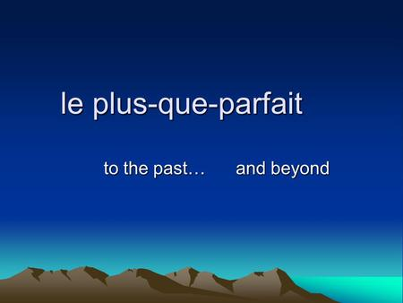 Le plus-que-parfait to the past… and beyond and beyond.