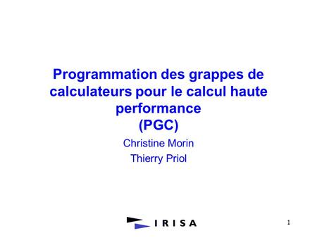 1 Programmation des grappes de calculateurs pour le calcul haute performance (PGC) Christine Morin Thierry Priol.