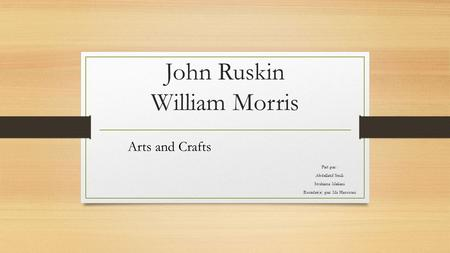 John Ruskin William Morris Arts and Crafts Fait par : Abdellatif Smili Soukaina Meliani Encadré(e) par: Mr Hassouni.