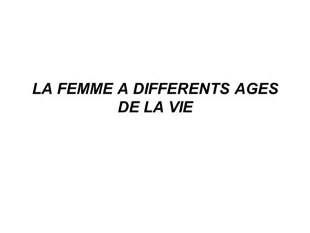 LA FEMME A DIFFERENTS AGES DE LA VIE