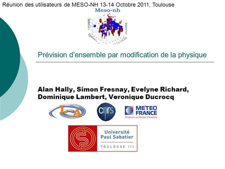 Prévision d'ensemble par modification de la physique Alan Hally, Simon Fresnay, Evelyne Richard, Dominique Lambert, Veronique Ducrocq Réunion des utilisateurs.