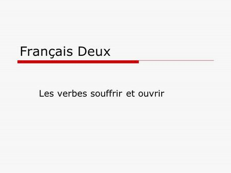 Français Deux Les verbes souffrir et ouvrir.  The vers souffrir and ouvrir are conjugated the same way as regular –er verbs in the present.