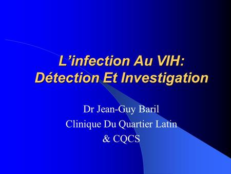 L'infection Au VIH: Détection Et Investigation Dr Jean-Guy Baril Clinique Du Quartier Latin & CQCS.