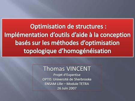 Thomas VINCENT Projet d'Expertise OPTIS Université de Sherbrooke ENSAM Lille – Module TETRA 26 Juin 2007 Thomas VINCENT Projet d'Expertise OPTIS Université.
