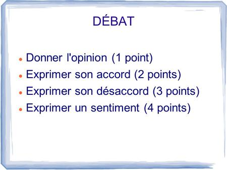 DÉBAT Donner l'opinion (1 point) Exprimer son accord (2 points) Exprimer son désaccord (3 points) Exprimer un sentiment (4 points)