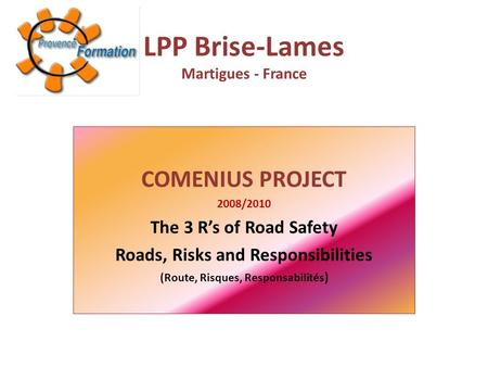 LPP Brise-Lames Martigues - France COMENIUS PROJECT 2008/2010 The 3 R's of Road Safety Roads, Risks and Responsibilities (Route, Risques, Responsabilités.