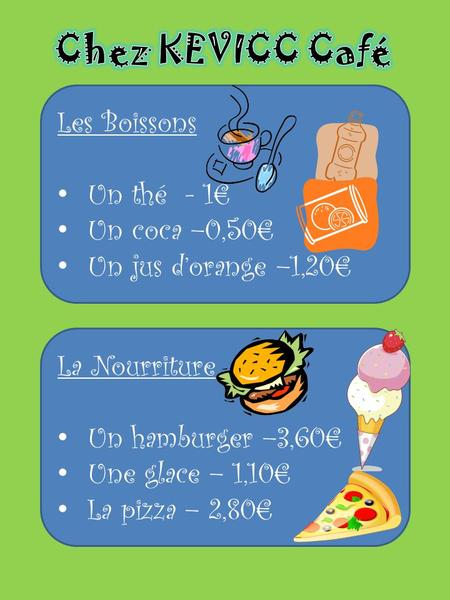 Les Boissons Un thé - 1€ Un coca –0,50€ Un jus d'orange –1,20€ La Nourriture Un hamburger –3,60€ Une glace – 1,10€ La pizza – 2,80€