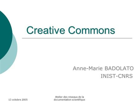13 octobre 2005 Atelier des réseaux de la documentation scientifique Creative Commons Creative Commons Anne-Marie BADOLATO INIST-CNRS.