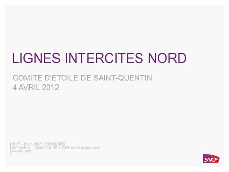 SNCF – DOCUMENT CONFIDENTIEL 4 AVRIL 2012 INTERCITES – DIRECTION DELEGUEE NORD-NORMANDIE 0 SNCF – DOCUMENT CONFIDENTIEL INTERCITES – DIRECTION DELEGUEE.