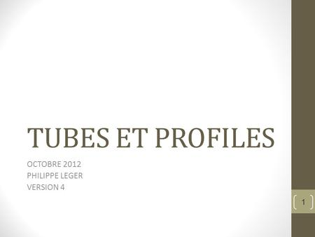 TUBES ET PROFILES OCTOBRE 2012 PHILIPPE LEGER VERSION 4 1.