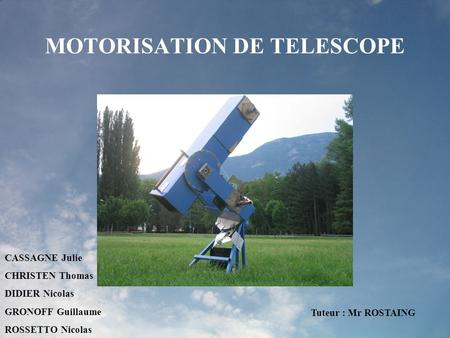 MOTORISATION DE TELESCOPE CASSAGNE Julie CHRISTEN Thomas DIDIER Nicolas GRONOFF Guillaume ROSSETTO Nicolas Tuteur : Mr ROSTAING.