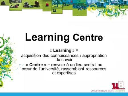 Learning Centre « Learning » = acquisition des connaissances / appropriation du savoir « Centre » = renvoie à un lieu central au cœur de l'université,