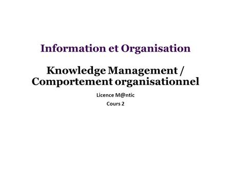 Information et Organisation Knowledge Management / Comportement organisationnel Licence M@ntic Cours 2.