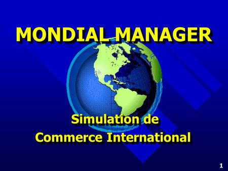 1 MONDIAL MANAGER Simulation de Commerce International Commerce International Simulation de Commerce International Commerce International.