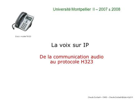 La voix sur IP De la communication audio au protocole H323 Claude Zurbach – CNRS – Université Montpellier II – 2007 & 2008.