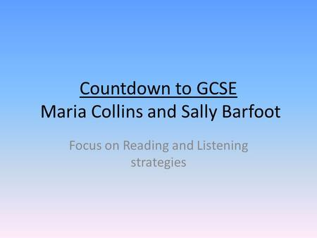 Countdown to GCSE Maria Collins and Sally Barfoot Focus on Reading and Listening strategies.