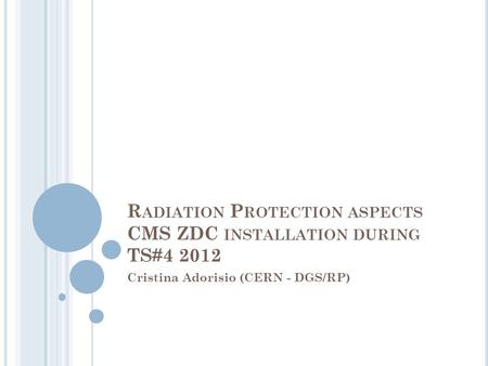 R ADIATION P ROTECTION ASPECTS CMS ZDC INSTALLATION DURING TS#4 2012 Cristina Adorisio (CERN - DGS/RP)